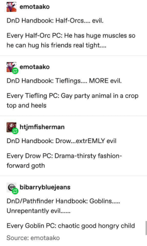 Fashion, Friends, and Party: emotaako  DnD Handbook: Half-Orcs.... evil  Every Half-Orc PC: He has huge muscles so  he can hug his friends real tight....  emotaako  DnD Handbook: Tieflings.... MORE evil  Every Tiefling PC: Gay party animal in a crop  top and heels  htjmfisherman  DnD Handbook: Drow...extrEMLY evil  Every Drow PC: Drama-thirsty fashion  forward goth  Cbibarrybluejeans  DnD/Pathfinder Handbook: Goblins..  Unrepentantly evil.  Every Goblin PC: chaotic good hongry child  Source: emotaako Accurate