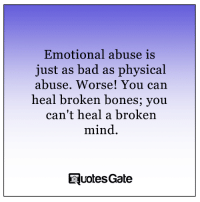 Bad, Bones, and Physical: Emotional abuse is  just as bad as physical  abuse. Worse! You can  heal broken bones; you  can't heal a broken  mind.  Tuotes Gate