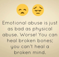 Bad: Emotional abuse is just  as bad as physical  abuse. Worse You can  heal broken bones  you can't heal a  broken mind