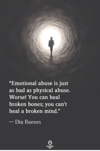 "Bad, Bones, and Physical: ""Emotional abuse is just  as bad as physical abuse.  Worse! You can heal  broken bones; you can't  heal a broken mind.""  Dia Reeves"
