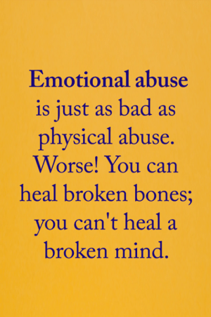 <3: Emotional abuse  is just as bad as  physical abuse.  Worse! You can  heal broken bones;  you can't heal a  broken mind. <3