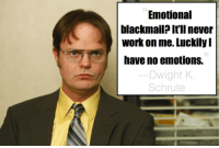 My favourite Dwight quote of the whole series: Emotional  blackmail? It'll never  Work on me. Luckily  nave no emotions.  Dwight K  Schrute My favourite Dwight quote of the whole series