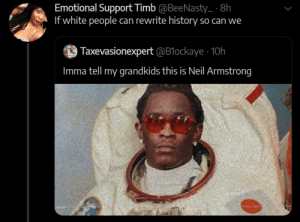 Seems legit.: Emotional Support Timb @BeeNasty_ 8h  If white people can rewrite history so can we  Taxevasionexpert @B1ockaye 10h  Imma tell my grandkids this is Neil Armstrong Seems legit.