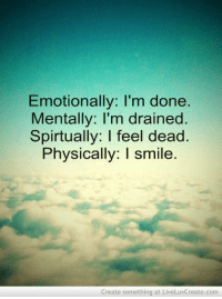 Emotionally: I'm done  Mentally: I'm drained  Spirtually: I feel dead  Physically: I smile  Create something at LiveLuvCreate.com life-lost-love-quotes-quote-Favim.com-556109.jpg