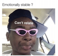Fresh 34 Funny Memes That Will Make You Laugh Really Hard: Emotionally stable?  Can't relate Fresh 34 Funny Memes That Will Make You Laugh Really Hard