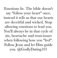 """""""The heart is deceitful above all things, and desperately wicked: who can know it?"""" (Jeremiah 17:9): Emotions lie. The bible doesn't  say """"follow your heart"""" once,  instead it tells us that our hearts  are deceitful and wicked. Stop  allowing emotions to lead you.  You'll always be in that cycle of  sin, heartache and trust-issues  when following how you """"feel""""  Follow Jesus and let Him guide  you. Ca GodlyDating l01 """"The heart is deceitful above all things, and desperately wicked: who can know it?"""" (Jeremiah 17:9)"""