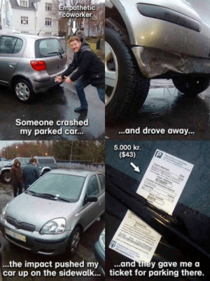 Car, They, and Impact: Empathetic  coworke  WE  Someone crashed  my parked car...  ...and drove away  5.000 kr.  ($43)  ...and they gave mea  ...the impact pushed my .  car up on the sidewalk... ticket for parking there. At least Im not this guy