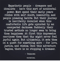 Comfortable, Journey, and Life: Empathetic people - dreamers and  idealists - have this sort of accidental  power. Most spend their early years  ridden with self -doubt, insecurity, and  people pleasing habits. But their journey  is inevitably derailed when this  comfortable life gets uprooted by an  unexpected darkness. Suddenly their  trusted methods no longer seem to bring  them happiness. At first this depression  convinces them that thy might never feel  joyful again. But ultimately, it sets them  on a quest for something more - for love,  justice, and wisdom. Once this adventure  begins, there is no stopping a dreamer.  - Unknown  wordables.