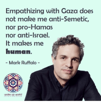 Mark Ruffalo, Israel, and World: Empathizing with Gaza does  not make me anti-Semetic,  nor pro-Hamas  nor anti-Israel  It makes me  numan.  - Mark Ruffalo -  wake up world