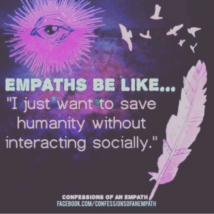 """Be Like, Facebook, and facebook.com: EMPATHS BE LIKE...  """"I just want to save  humanity without  interacting socially.""""  CONFESSIONS OF AN EMPATH  FACEBOOK.COM/CONFESSIONSOFANEMPATH"""