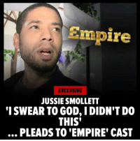 "Jussie Smollett is begging his ""Empire"" family to believe he's innocent and continue supporting him even as the drama of his arrest postponed a scene Thursday in Chicago. Head to TMZ for more. jussiesmollett empire tmz: Empire  EXCLUSIVE  JUSSIE SMOLLET  'I SWEAR TO GOD, IDIDN'T DO  THIS'  .., PLEADS TO 'EMPIRE' CAST Jussie Smollett is begging his ""Empire"" family to believe he's innocent and continue supporting him even as the drama of his arrest postponed a scene Thursday in Chicago. Head to TMZ for more. jussiesmollett empire tmz"