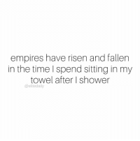 Memes, Shower, and Time: empires have risen and fallen  in the time spend sitting in my  towel after shower  @elite daily Six hours is enough time to sit in a towel, right? 😬