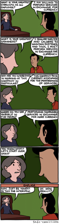 Job Interview http://www.smbc-comics.com/comic/2014-08-17  PS: For the love of all things holy, just buy my damn book: http://smbc-comics.com/soonish/: EMPLOYEE?  GREAT  WEAKNESS?  AND CALORIES TO  MAINTAIN exsT  AND THUS, I MOS  PERFORM SERVICES  N EXCHANGE FR  CURRENCY  FOR THE PERFORMANGE  OF SERVICES  COMPANY  EERVICES IN EXCHANGE  FOR MORE CURREuc  LET'S START OVER  OKAY?  NowW  OH Wow  REALLY?  Snbc comics com Job Interview http://www.smbc-comics.com/comic/2014-08-17  PS: For the love of all things holy, just buy my damn book: http://smbc-comics.com/soonish/