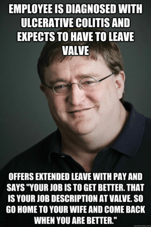 "Good, Home, and Wife: EMPLOYEE IS DIAGNOSED WITH  ULCERATIVE COLITISAND  EXPECTS TO HAVE TO LEAVE  VALVE  OFFERS EXTENDED LEAVE WITH PAY AND  SAYS ""YOUR JOB IS TO GET BETTER. THAT  IS YOUR JOB DESCRIPTION AT VALVE. SO  GO HOME TO YOUR WIFE AND COME BACK  WHEN YOU ARE BETTER.""  quickmeme.com Good Guy Gaben"