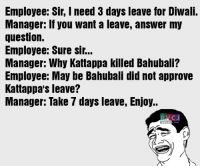 Memes, Approved, and 🤖: Employee: Sir, I need 3 days leave for Diwali.  Manager: If you want a leave, ansWer my  question.  Employee: Sure Sir...  Manager: Why Kattappa killed Bahubali?  Employee: May be Bahubali did not approve  Kattappa's leave?  Manager: Take 7 days leave, Enjoy..  COM Diwali ki leave.