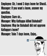 Memes, Jokes, and Approved: Employee: Sir, need 3 days leave for Diwali.  Manager: If you want a leave, answer my  question.  Employee: Sure sir,  Manager: Why Kattappa killed Bahubali?  Employee: May be Bahubali did not approve  Kattappa's leave?  Manager: Take 7 days leave, Enjoy.  ASEEM JOKES KING LOL :D