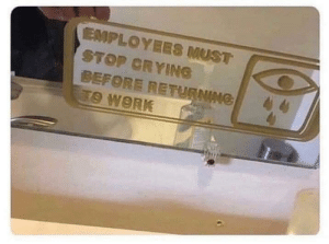 Crying, Work, and Stop: EMPLOYEES MUST  STOP CRYING  BEFORE RETURNG Work rule no. 57