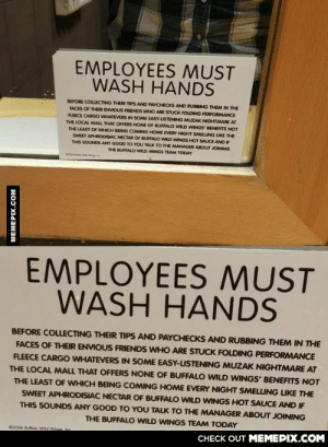 Employees Must Wash Handsomg-humor.tumblr.com: EMPLOYEES MUST  WASH HANDS  BEFORE COLLECTING THEIR TIPS AND PAYCHECKS AND RUBBING THEM IN THE  FACES OF THEIR ENVIOUS FRIENDS WHO ARE STUCK FOLDING PERFORMANCE  FLEECE CARGO WHATEVERS IN SOME EASY-USTENING MUZAK NIGHTMARE AT  THE LOCAL MALL THAT OFFERS NONE OF BUFFALO WILD WINGS BENEFITS NOT  THE LEAST OF WHICH BEING COMING HOME EVERY NIGHT SMELLING LIKE THE  SWEET APHRODISIAC NECTAR OF BUFFALO WILD WINGS HOT SAUCE AND IF  THIS SOUNDS ANY GOOO TO YOU TALK TO THE MANAGER ABOUT JOINING  THE BUFFALO WILD WINGS TEAM TODAY  EMPLOYEES MUST  WASH HANDS  BEFORE COLLECTING THEIR TIPS AND PAYCHECKS AND RUBBING THEM IN THE  FACES OF THEIR ENVIOUS FRIENDS WHO ARE STUCK FOLDING PERFORMANCE  FLEECE CARGO WHATEVERS IN SOME EASY-USTENING MUZAK NIGHTMARE AT  THE LOCAL MALL THAT OFFERS NONE OF BUFFALO WILD WINGS' BENEFITS NOT  THE LEAST OF WHICH BEING COMING HOME EVERY NIGHT SMELLING LIKE THE  SWEET APHRODISIAC NECTAR OF BUFFALO WILD WINGS HOT SAUCE AND IF  THIS SOUNDS ANY GOOD TO YOU TALK TO THE MANAGER ABOUT JOINING  THE BUFFALO WILD WINGS TEAM TODAY  C2006 Bullalo Wd We  n  CHECK OUT MEMEPIX.COM  MEMEPIX.COM Employees Must Wash Handsomg-humor.tumblr.com