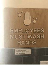 Employees Must wash hands: EMPLOYEES  MUST WASH  HANDS  (If no employee is  available, please wash  your own hands) Employees Must wash hands