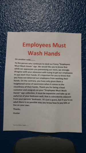 "Wash Hands: Employees Must  Wash Hands  To the person who continues to steal our Fancy ""Employees  Must Wash Hands"" sign. We would like you to know that  while we appreciate you patronizing our store, we strongly  disagree with your obsession with trying to get our employees  to not wash their hands. It's important for you to know that  you have not deterred our employees from washing their  hands. On the contrary, you have only given them a  heightened sense of awareness when it comes to the  cleanliness of their hands. Thank you for being a loyal  customer and congrats on your ""Employees Must Wash  Hands"" sign collection, it must be expansive and take up an  awful lot of your bedroom wall; that is coincidently adjacent  from your parents' bedroom. It's just a guess, but if you're an  adult there is no possible way you know how to pay bills or  live on your own.  Thanks  Hunter  The Countdown begins....3"