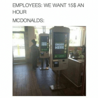 Memes, 🤖, and McDonald: EMPLOYEES: WE WANT 15$ AN  HOUR  MCDONALDS:  ORDER  HERE  HERE Mickey D's is ❄️❄️❄️❄️