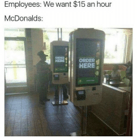 McDonalds, Girl Memes, and Order: Employees: We want $15 an hour  McDonalds:  ORDER  HERE  ORDER  HERE 😂😂😂😂