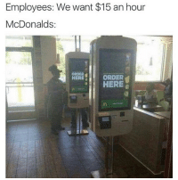 Memes, 🤖, and McDonald: Employees: We want $15 an hour  McDonalds  ORDER  ORDER  HERE  a HERE Mad ting * 😏Follow if you're new😏 * 👇Tag some homies👇 * ❤Leave a like for Dank Memes❤ * Second meme acc: @cptmemes * Don't mind these 👇👇 Memes DankMemes Videos DankVideos RelatableMemes RelatableVideos Funny FunnyMemes memesdailybestmemesdaily boii Codmemes mcdonald math mcdonalds InfiniteWarfare Gaming gta5 bo2 IW mw2 Xbox Ps4 Psn Games VideoGames Comedy Treyarch sidemen sdmn