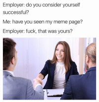 Dude yes. You can only cope with immense social anxiety by gaining acceptance and praise from people you will probably never meet irl. Duhh.: Employer: do you consider yourself  successful?  Me: have you seen my meme page?  Employer: fuck, that was yours? Dude yes. You can only cope with immense social anxiety by gaining acceptance and praise from people you will probably never meet irl. Duhh.