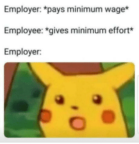 Weird, Minimum Wage, and How: Employer: *pays minimum wage*  Employee: *gives minimum effort*  Employer: Weird how pay is determined before your first day on the job