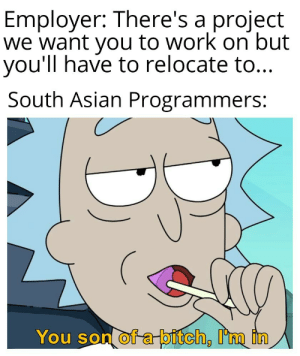 West is the best.: Employer: There's a project  we want you to work on but  you'll have to relocate to...  South Asian Programmers:  You son of a-bitch, I'm in West is the best.