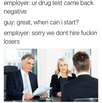 Lmao: employer: ur drug test came back  negative  guy: great, when can i start?  employer sorry we dont hire fuckin  losers Lmao