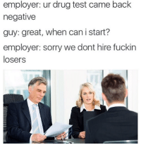 drug testing: employer: ur drug test came back  negative  guy: great, when can i start?  employer: sorry we dont hire fuckin  losers