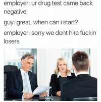 Memes, Sorry, and Tumblr: employer: ur drug test came back  negative  guy: great, when can i start?  employer: sorry we dont hire fuckin  losers browsedankmemes:Drug test via /r/memes http://ift.tt/2A64y1Q