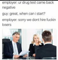 Sorry, Test, and Drug Test: employer: ur drug test came back  negative  guy: great, when can i start?  employer: sorry we dont hire fuckin  losers
