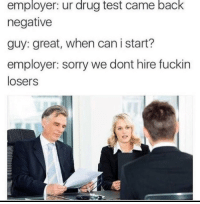 Sorry, Test, and Drug Test: employer: ur drug test came back  negative  guy: great, when can i start?  employer: sorry we dont hire fuckin  losers I wonder if they hire huge disappointments instead