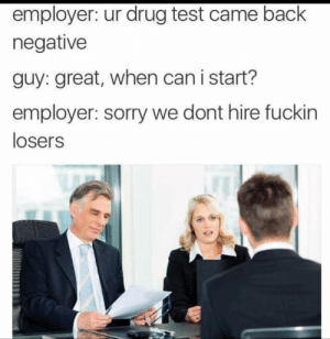 Sorry charlie by t3karnOnYoAzz MORE MEMES: employer: ur drug test came back  negative  guy: great, when can i start?  employer: sorry we dont hire fuckin  losers Sorry charlie by t3karnOnYoAzz MORE MEMES