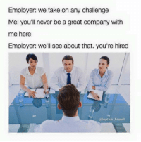 Memes, 🤖, and Brunch: Employer: we take on any challenge  Me: you'll never be a great company with  me here  Employer: we'll see about that. you're hired  abaptain brunch Instagram Dankmemesgang  Instagram baptain_brunch