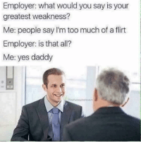 Memes, 🤖, and Yes: Employer: what would you say is your  greatest weakness?  Me: people say I'm too much of a flirt  Employer: is that all?  Me: yes daddy  TheFunnyiotrovert Twitter- @dankmemesgang IG- @thefunnyintrovert