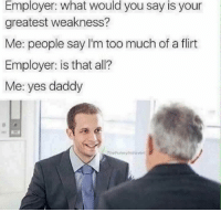 Memes, 🤖, and Yes: Employer: what would you say is your  greatest weakness?  Me: people say I'm too much of a flirt  Employer: is that all?  Me: yes daddy  The unny introvert Snapchat: DankMemesGang