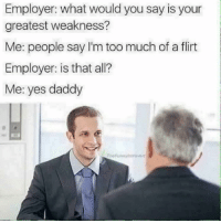Yes, Greatest, and Flirt: Employer: what would you say is your  greatest weakness?  Me: people say I'm too much of a flirt  Employer: is that all?  Me: yes daddy  TheFunny introvert