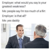 Too Much, All Me, and Yes: Employer: what would you say is your  greatest weakness?  Me: people say I'm too much of a flirt  Employer: is that all?  Me: yes daddy