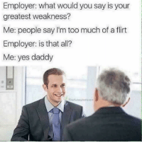 Funny, Too Much, and All Me: Employer: what would you say is your  greatest weakness?  Me: people say I'm too much of a flirt  Employer: is that all?  Me: yes daddy