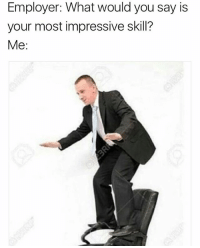Employer: you're hired 😂: Employer: What would you say is  your most impressive skill?  Me: Employer: you're hired 😂