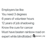 Be Like, Funny, and Memes: Employers be like:  You need 3 degrees  6 years of volunteer hours  12 years of job shadowing  Know the cure for cancer  Must have beaten rainbow road on  expert while blindfolded Asarcasm,.oly SarcasmOnly