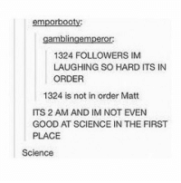 Funny, Lmao, and Meme: emporbooty:  gamblingemperor:  1324 FOLLOWERS IM  LAUGHING SO HARD ITS IN  ORDER  1324 is not in order Matt  ITS 2 AM AND IM NOT EVEN  GOOD AT SCIENCE IN THE FIRST  PLACE  Science I remember when 1324 was a lot! Follow me (@whoaciety) for more 💓 - - - - - [tags: textpost textposts wtftumblr funnytumblr tumblrlol tumblrtextpost tumblrtextposts tumblr funnytextpost funnytextposts tumblrfunny ifunny relatable relatabletextpost rt slime relatablepost asmr 314tim meme lmao shrek spongebob trickshot 😂 pepe textpostaccount cohmedy funny satan ]