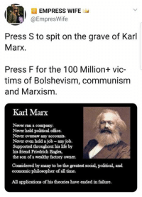 Anaconda, Life, and Memes: EMPRESS WIFE  @EmpresWife  Press S to spit on the grave of Karl  Marx.  Press F for the 100 Million+ vic-  tims of Bolshevism, communism  and Marxism  Karl Marx  Never ran a company  Never held political office.  Never oversaw any accounts  Never even held a job- any job.  Supported throughout his life by  his friend Friedrich Engles,  the son of a wealthy factory owner  Considered by many to be the greatest social, political, and  economic philosopher of all time.  All applications of his theories have ended in failure (GC)