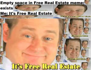 Infinite Real Estate: Empty space in Free Real Estate meme:  exists  Me: It's Free Real Estate  Free Heal Estate  xi.  s Free Leal Estate  's Free Real Estate Infinite Real Estate