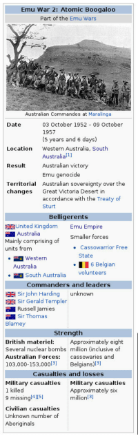 Empire, Australia, and Date: Emu War 2: Atomic Boogaloo  Part of the Emu Wars  Australian Commandos at Maralinga  Date  03 October 1952 09 October  1957  (5 years and 6 days)  Western Australia, South  Australial1i]  Australian victory  Emu genocide  Australian sovereignty over the  Location  Result  Territorial  changes Great Victoria Desert in  accordance with the Treaty of  Sturt  Belligerents  United Kingdom  Australia  Emu Empire  Smaller forces  Mainly comprising of  units from  Cassowarrior Free  State  Western  Australia  6 Belgian  South Australia Volunteers  Commanders and leaders  Sir John Harding unknown  Sir Gerald Templer  Russell Jamies  Sr Thomas  Blamey  Strength  British materiel Approximately eight  Several nuclear bombs million (inclusive of  Australian Forces: cassowaries and  103,000-153,0003] Belgians)[31  Casualties and losses  Military casualties  1 killed  9 missing 4151  Civilian casualties  Unknown number of  Aboriginals  Military casualties  Approximately six  million[3]