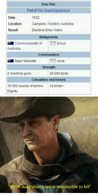 """Guns, Steve Irwin, and Australia: Emu War  Part of The Great Depression  Date  Location  Result  1932  Campion, Western Australia  Decisive Emu Victory  Belligerents  Commonwealth of  Emus  Australia  Commanders  Major Meredith  one  Strength  2 machine guns  20 000 birds  Casualties and losses  10 000 rounds of ammo. 12 birds+  Dignity.  e're Australians, we're ipossible to kill"""""""