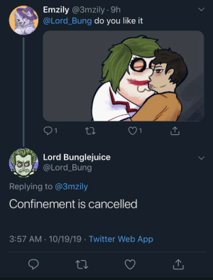 Bad news everyone: Emzily @3mzily 9h  @Lord_Bung do you like it  Lord Bunglejuice  @Lord_Bung  Replying to @3mzily  Confinement is cancelled  3:57 AM 10/19/19 Twitter Web App Bad news everyone